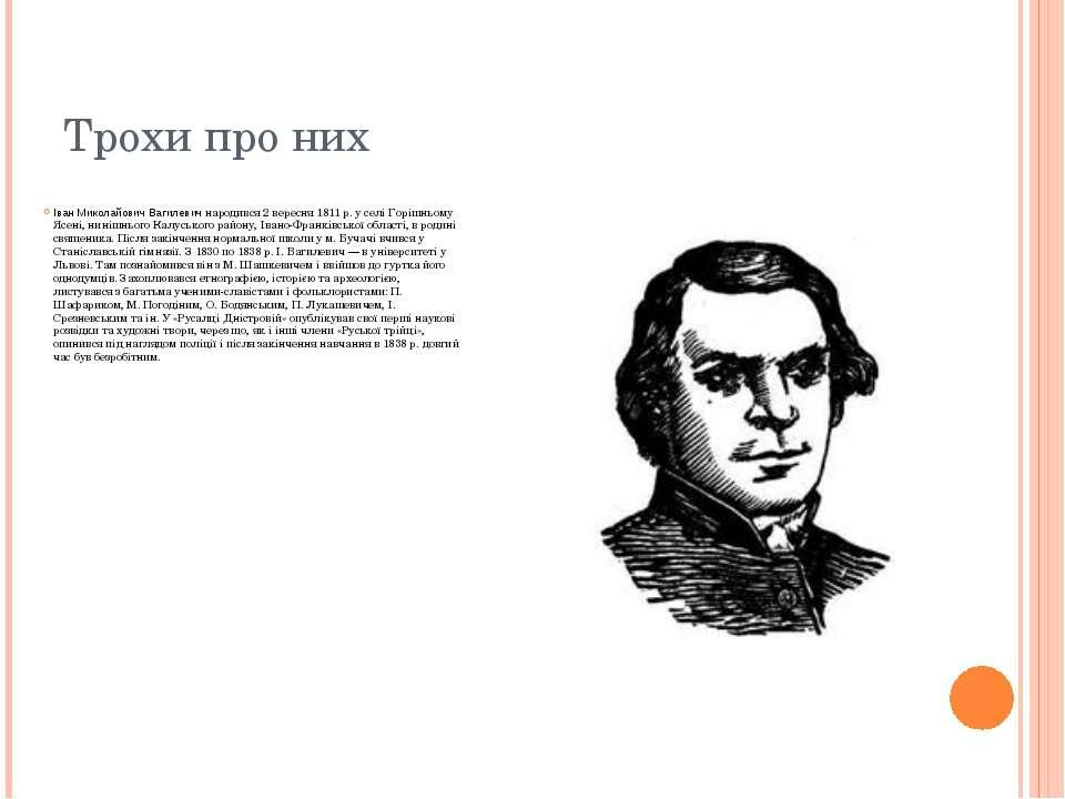 Трохи про них Іван Миколайович Вагилевич народився 2 вересня 1811 р. у селі Г...