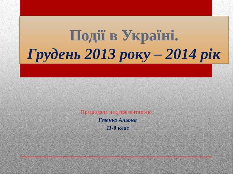 Події в Україні. Грудень 2013 року – 2014 рік Працювала над презентацією : Гу...