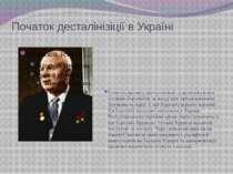 Початок десталінізіції в Україні Початок процесу десталінізації супроводжував...