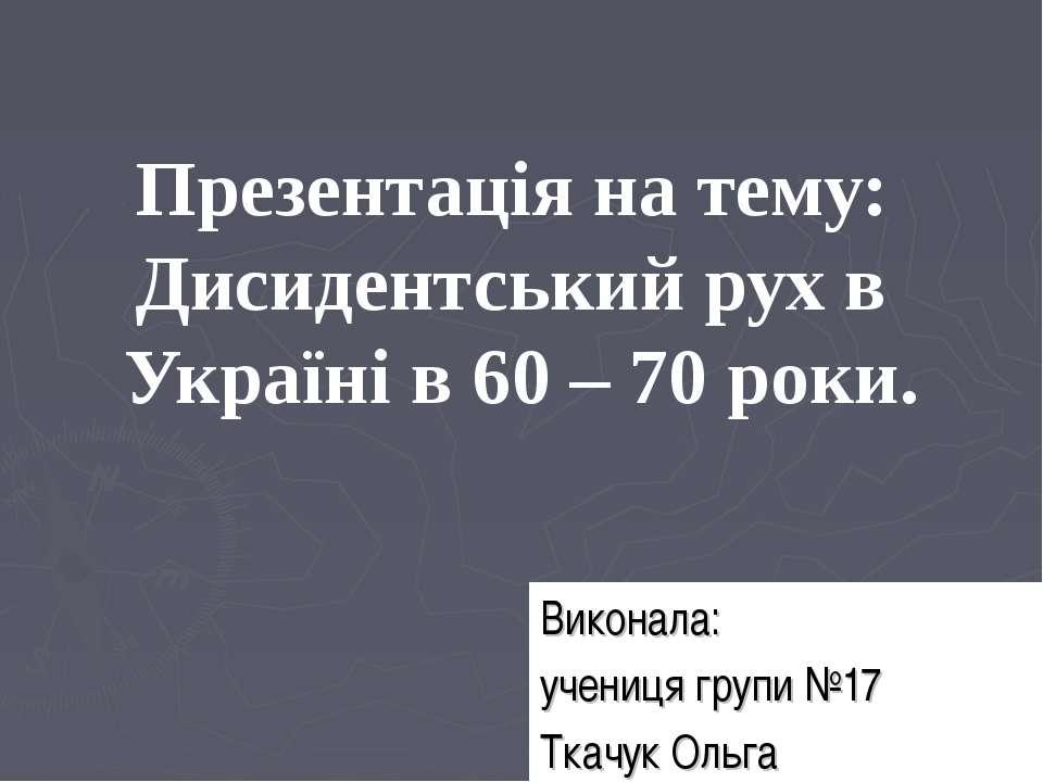 Презентація на тему: Дисидентський рух в Україні в 60 – 70 роки. Виконала: уч...