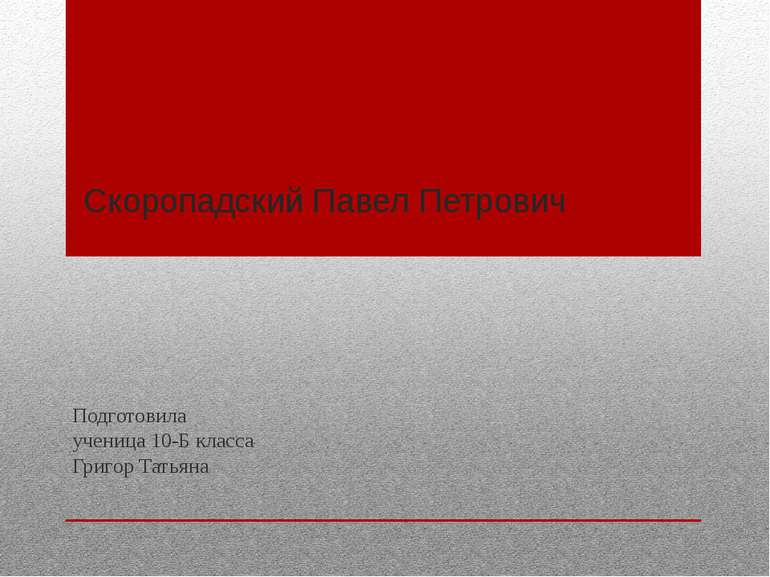 Скоропадский Павел Петрович Подготовила ученица 10-Б класса Григор Татьяна