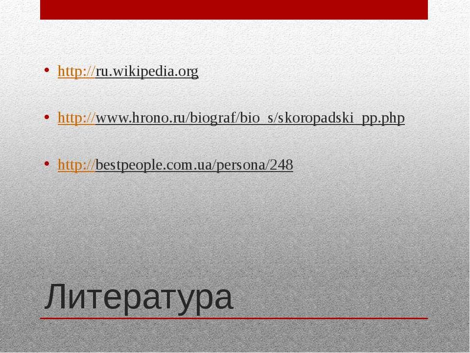 Литература http://ru.wikipedia.org http://www.hrono.ru/biograf/bio_s/skoropad...