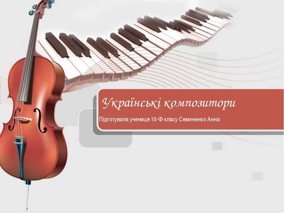 Українські композитори Підготувала учениця 10-Ф класу Семененко Анна