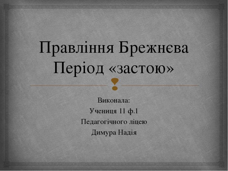 Правління Брежнєва Період «застою» Виконала: Учениця 11 ф.1 Педагогічного ліц...