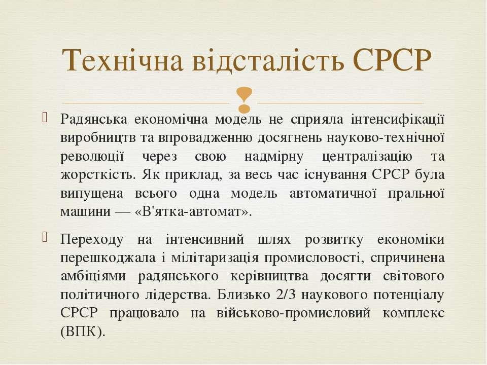 Радянська економічна модель не сприяла інтенсифікації виробництв та впровадже...