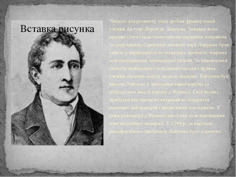 Чимало для розвитку хімії зробив французький учений Антуан-Лоран де Лавуазьє....
