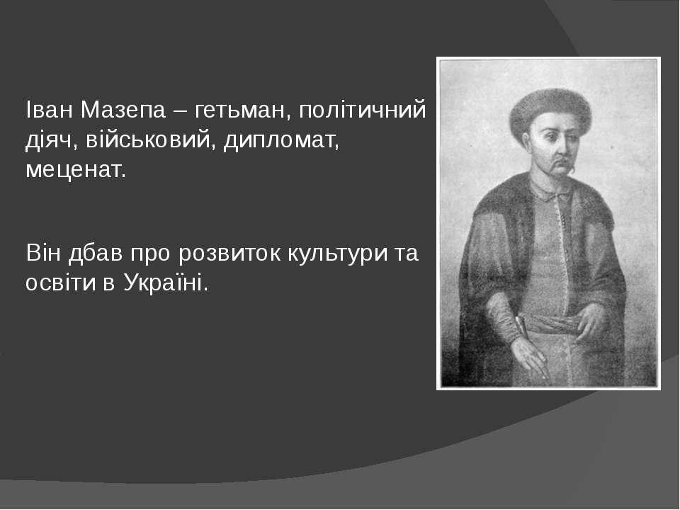 Іван Мазепа – гетьман, політичний діяч, військовий, дипломат, меценат. Він дб...