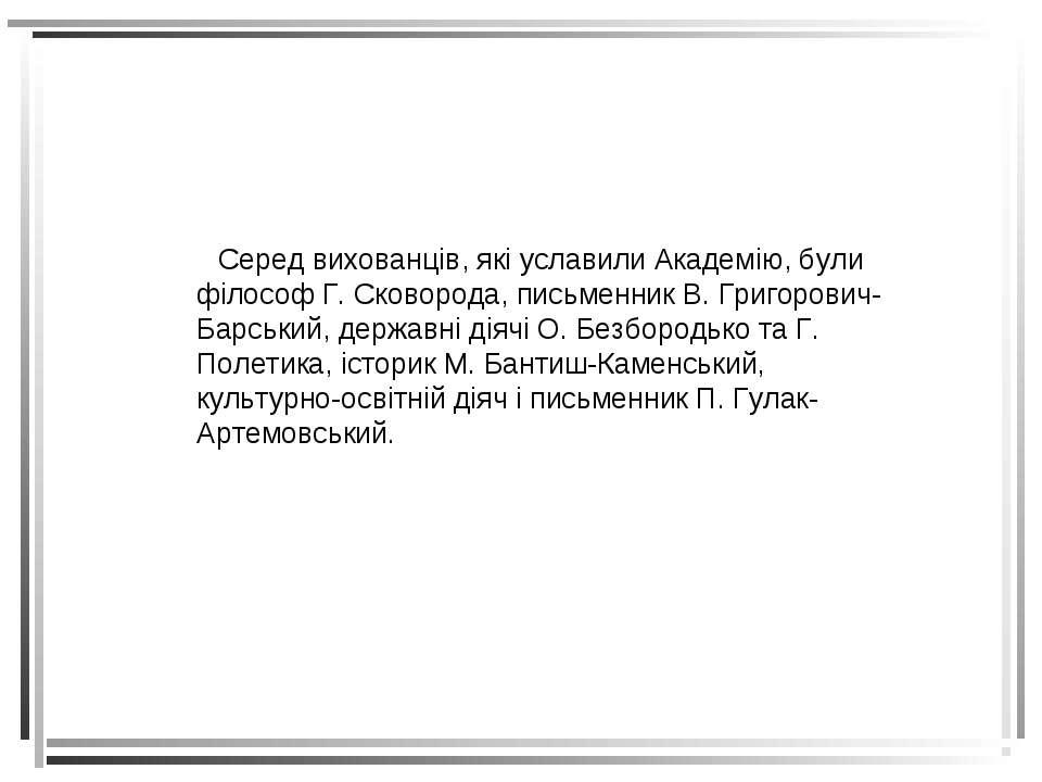 Серед вихованців, які уславили Академію, були філософ Г. Сковорода, письменни...
