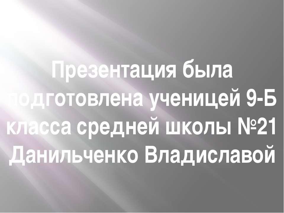 Презентация была подготовлена ученицей 9-Б класса средней школы №21 Данильчен...