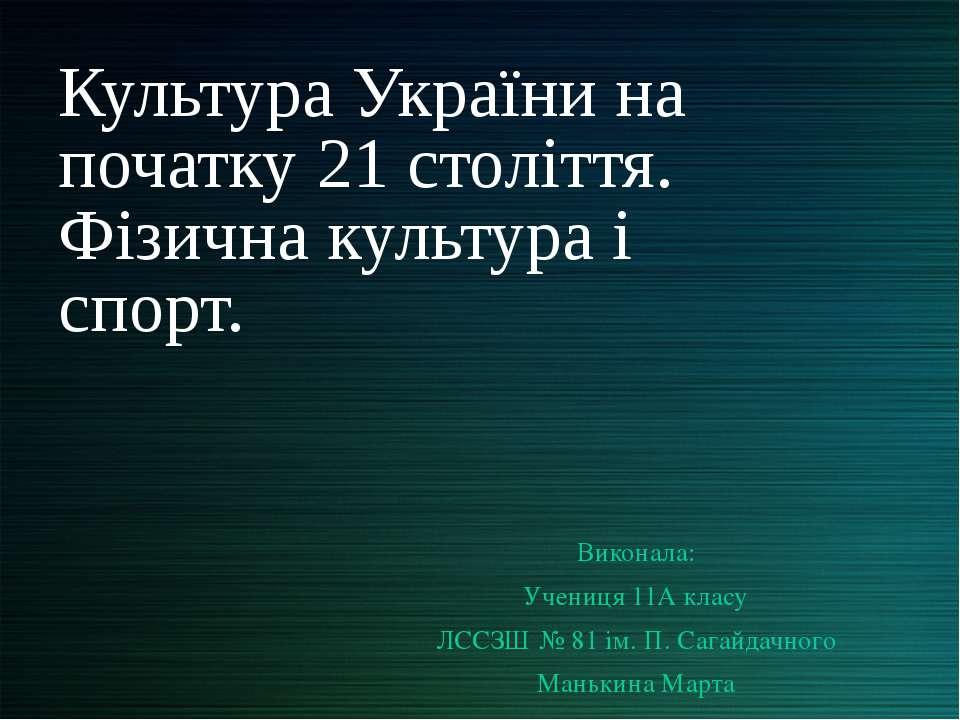 Культура України на початку 21 століття. Фізична культура і спорт. Виконала: ...