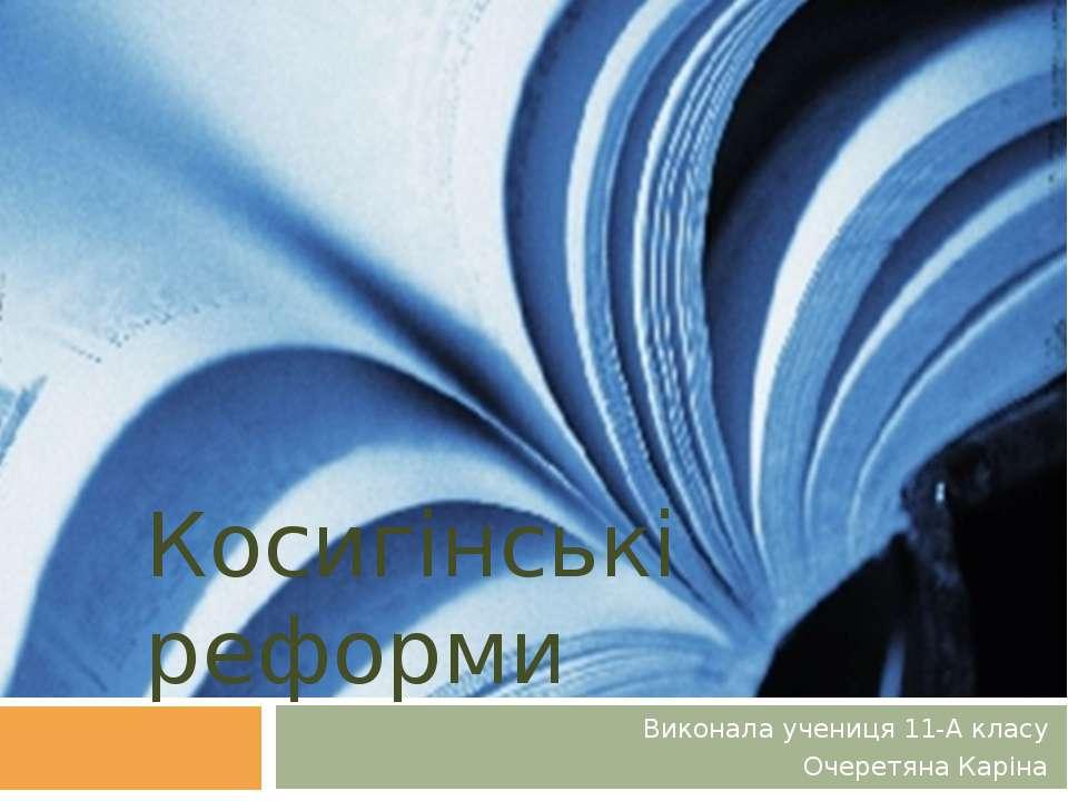 Косигінські реформи Виконала учениця 11-А класу Очеретяна Каріна