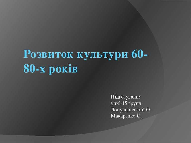 Розвиток культури 60-80-х років Підготували: учні 45 групи Лопушанський О. Ма...