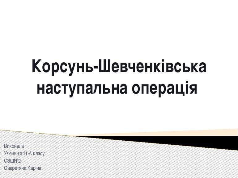 Корсунь-Шевченківська наступальна операція Виконала Учениця 11-А класу СЗШ№2...