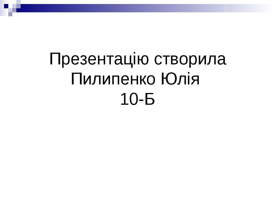 Презентацію створила Пилипенко Юлія 10-Б