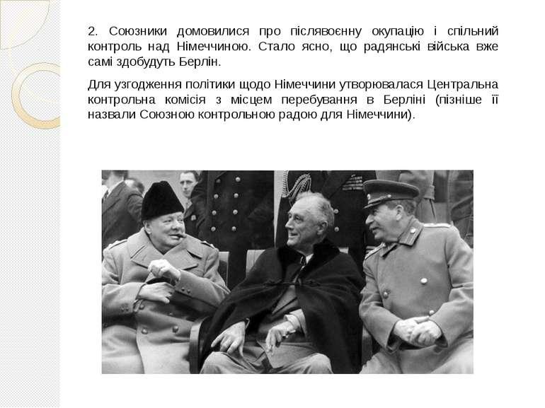 2. Союзники домовилися про післявоєнну окупацію і спільний контроль над Німеч...