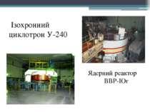 Ізохронний циклотрон У-240 Ядерний реактор ВВР-ІОг