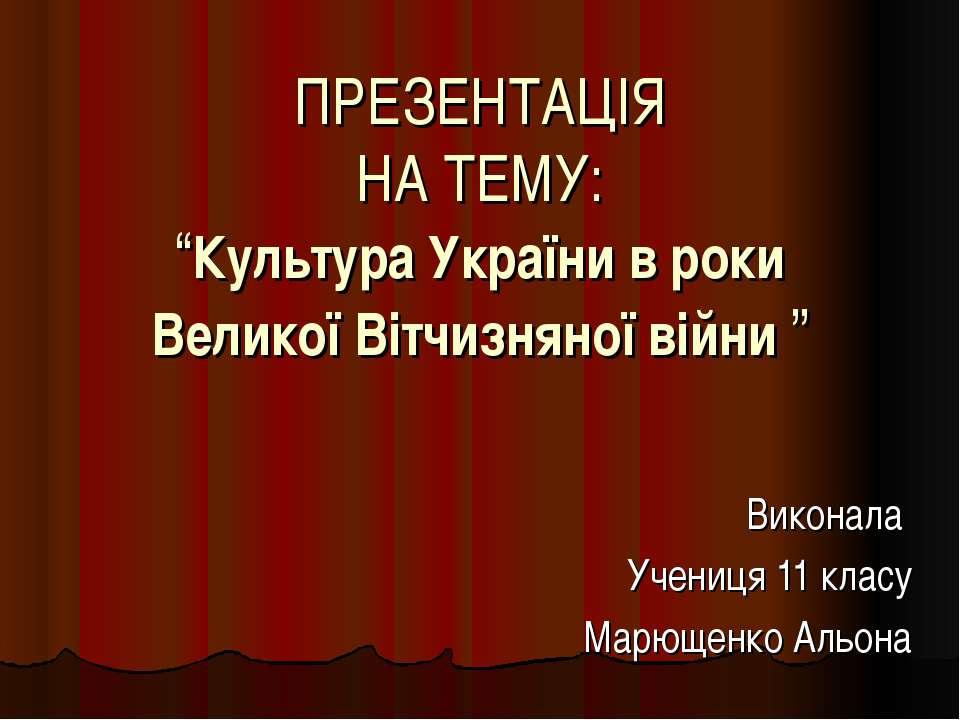 """ПРЕЗЕНТАЦІЯ НА ТЕМУ: """"Культура України в роки Великої Вітчизняної війни """" Вик..."""