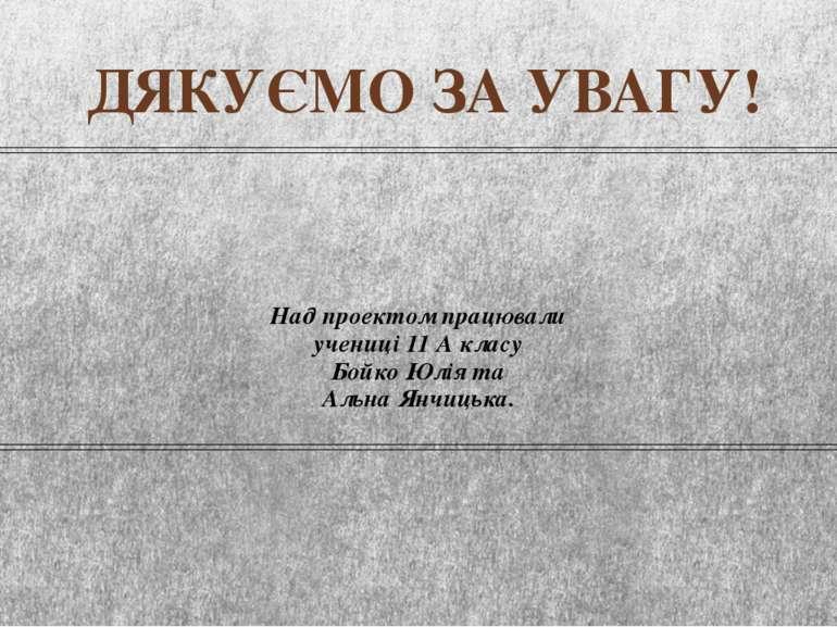 Над проектом працювали учениці 11 А класу Бойко Юлія та Альна Янчицька. ДЯКУЄ...