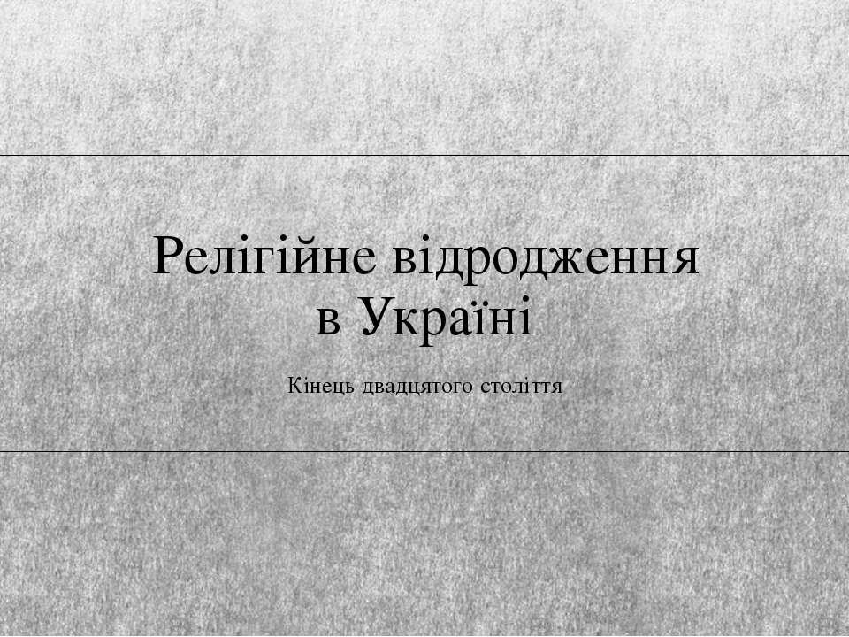 Релігійне відродження в Україні Кінець двадцятого століття