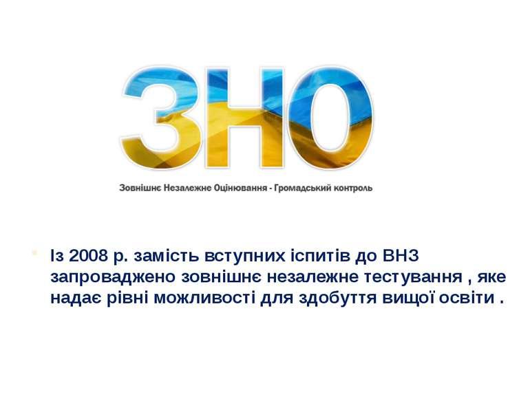 Із 2008 р. замість вступних іспитів до ВНЗ запроваджено зовнішнє незалежне те...