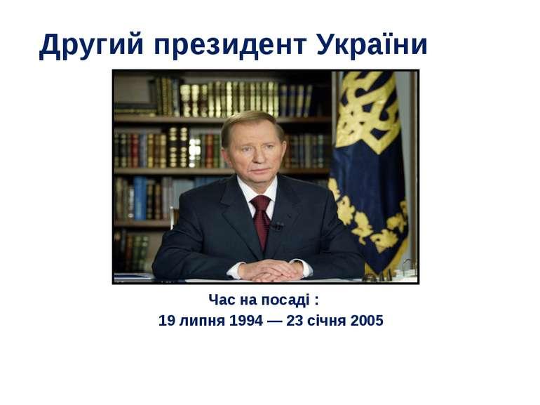 Другий президент України Час на посаді : 19 липня 1994—23 січня 2005