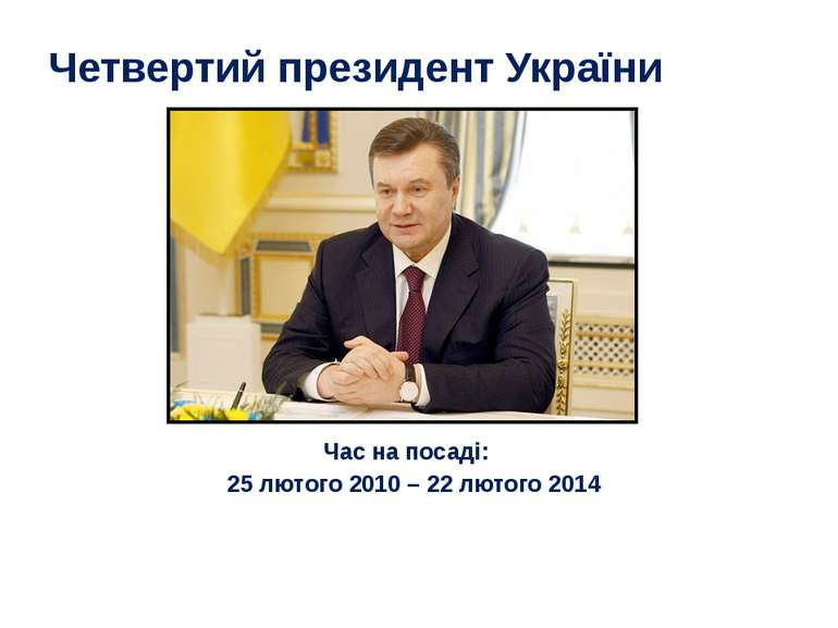 Четвертий президент України Час на посаді: 25 лютого 2010 – 22 лютого2014