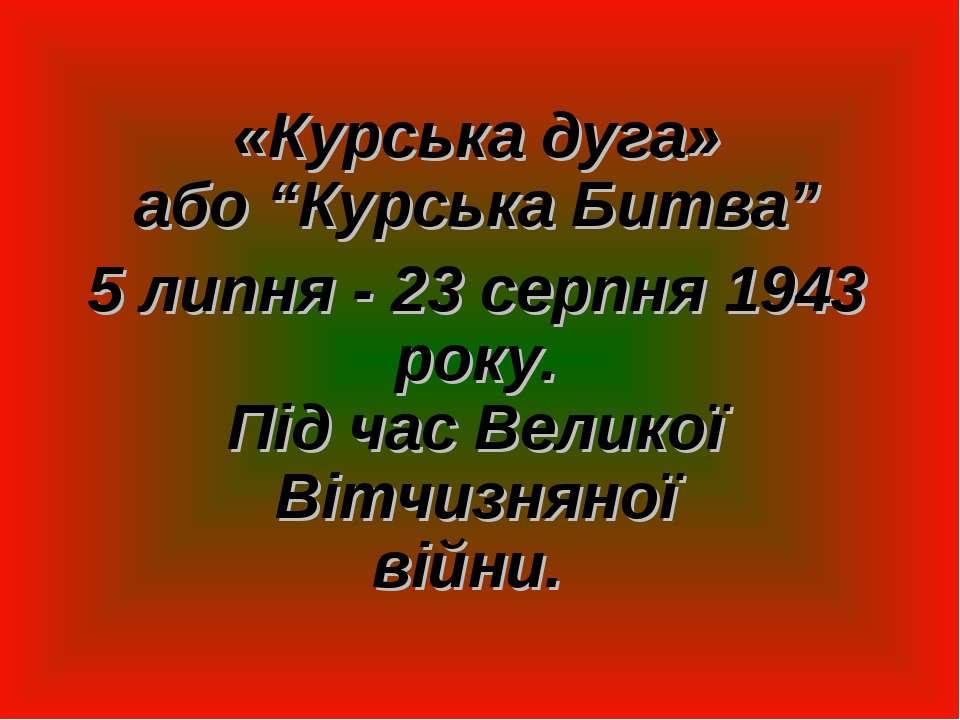 """«Курська дуга» або """"Курська Битва"""" 5 липня - 23 серпня 1943 року. Під час Вел..."""