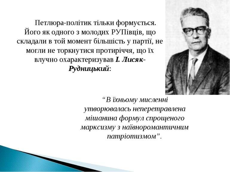 Петлюра-політик тільки формується. Його як одного з молодих РУПівців, що скла...