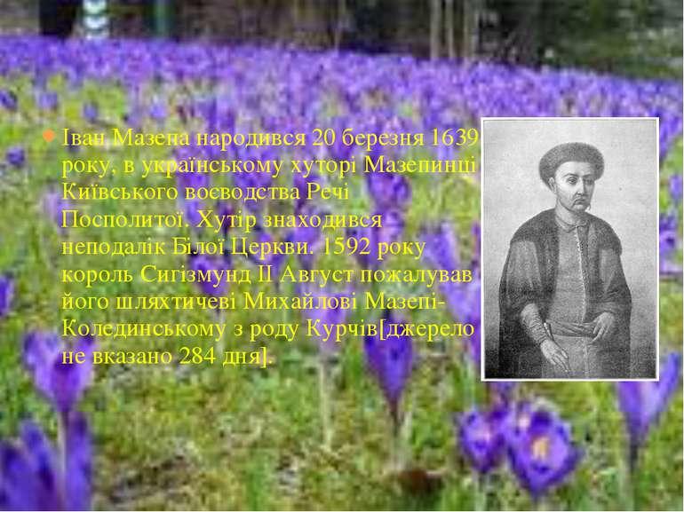 Іван Мазепа народився 20 березня 1639 року, в українському хуторі Мазепинці К...
