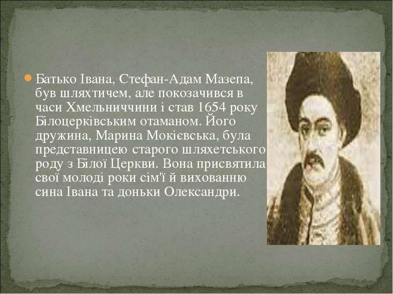 Батько Івана, Стефан-Адам Мазепа, був шляхтичем, але покозачився в часи Хмель...