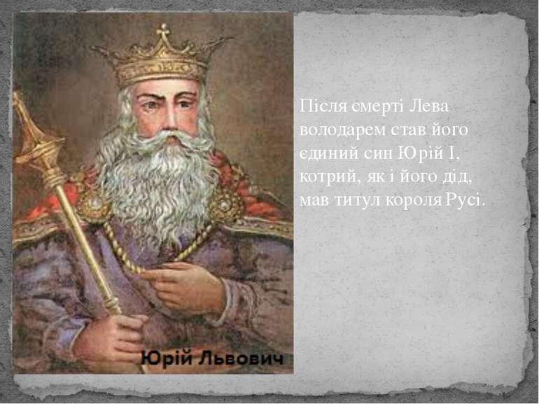 Після смерті Лева володарем став його єдиний син Юрій І, котрий, як і його ді...