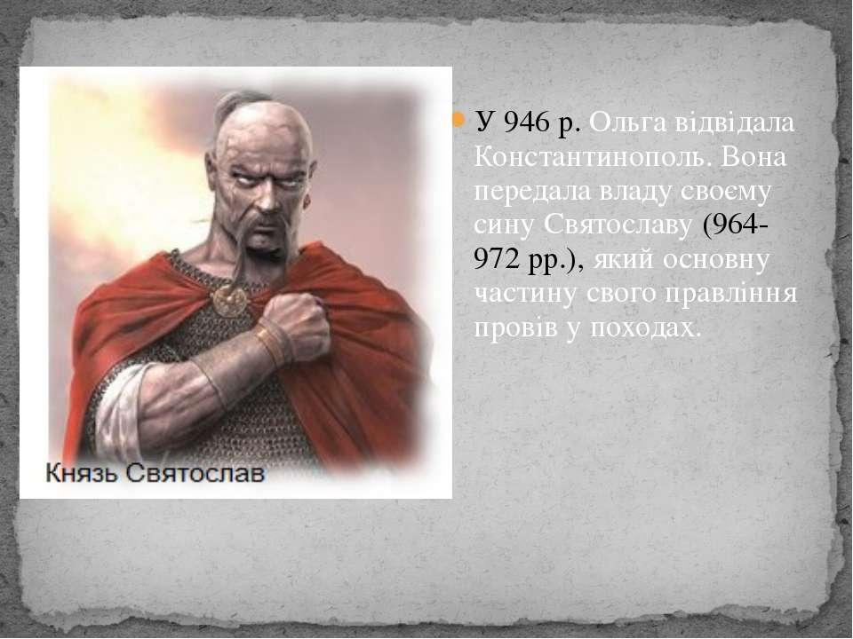 У 946 р. Ольга відвідала Константинополь. Вона передала владу своєму сину Свя...