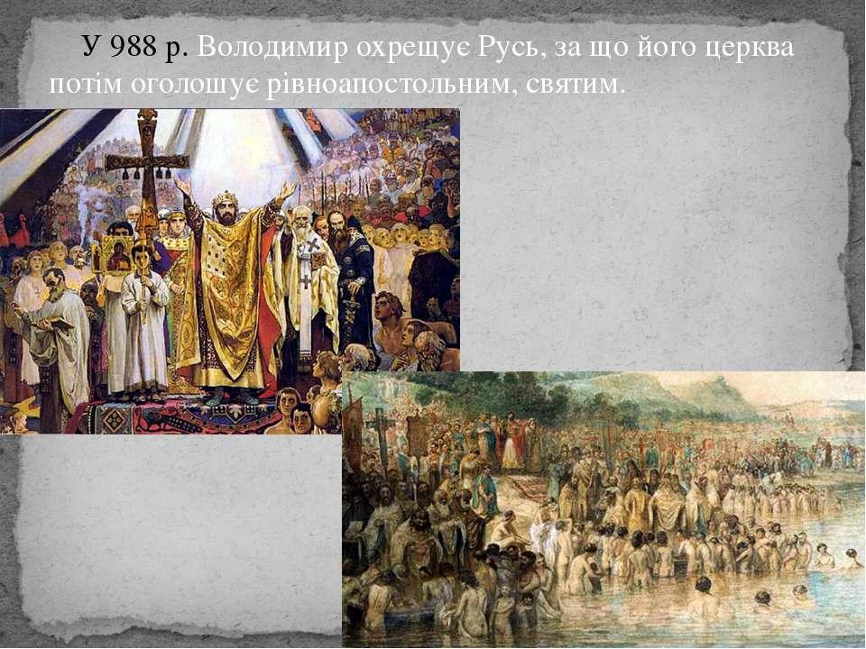 У 988 р. Володимир охрещує Русь, за що його церква потім оголошує рівноапосто...