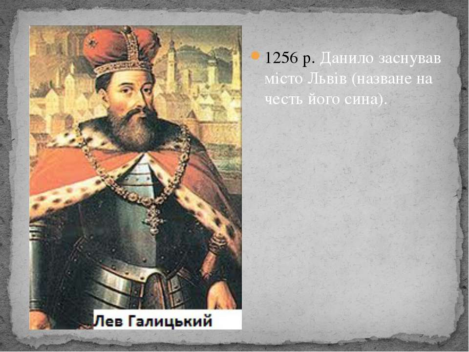 1256 р. Данило заснував місто Львів (назване на честь його сина).