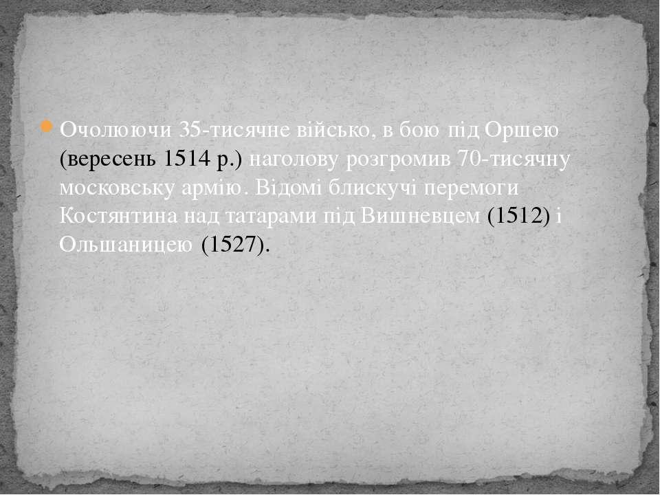 Очолюючи 35-тисячне військо, в бою під Оршею (вересень 1514 р.) наголову розг...