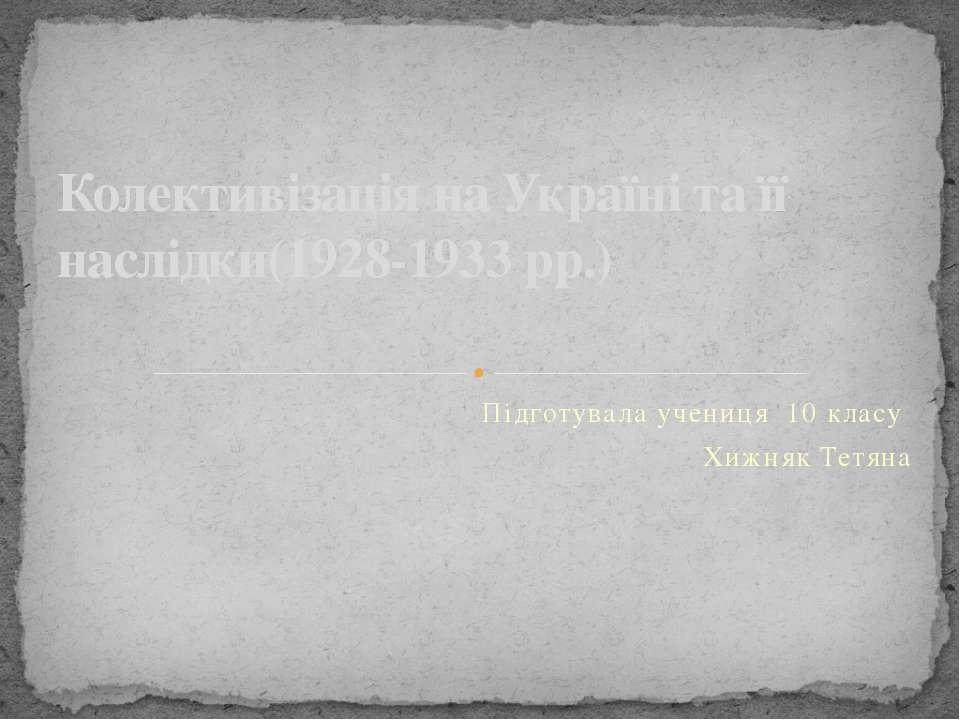 Підготувала учениця 10 класу Хижняк Тетяна Колективізація на Україні та її на...