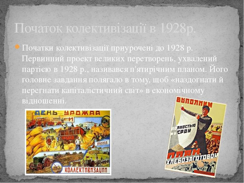 Початки колективізації приурочені до 1928 р. Первинний проект великих перетво...