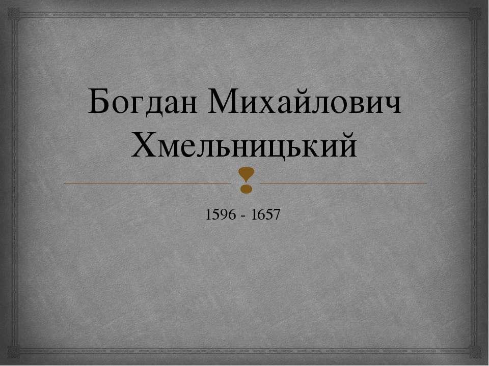 Богдан Михайлович Хмельницький 1596 - 1657