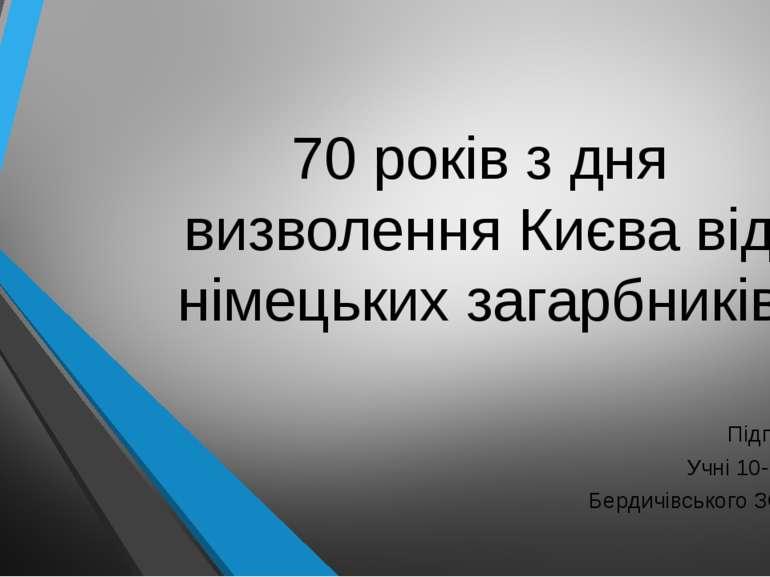 70 років з дня визволення Києва від німецьких загарбників Підготували Учні 10...