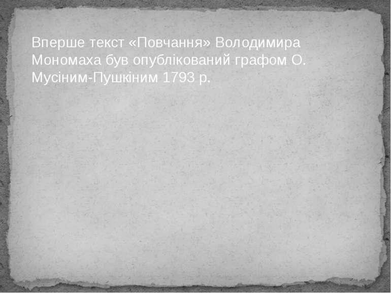 Вперше текст «Повчання» Володимира Мономаха був опублікований графом О. Мусін...