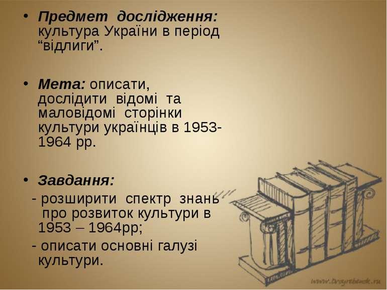 """Предмет дослідження: культура України в період """"відлиги"""". Мета: описати, досл..."""