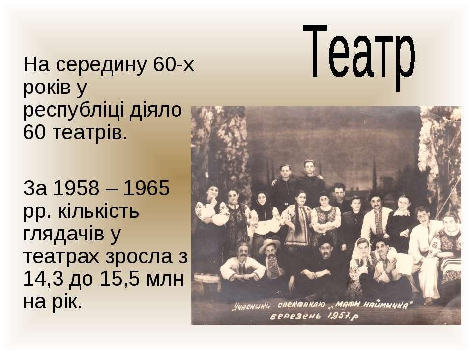 На середину 60-х років у республіці діяло 60 театрів. За 1958 – 1965 рр. кіль...
