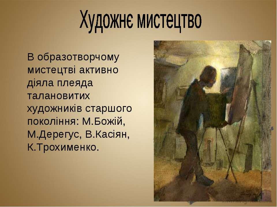 В образотворчому мистецтві активно діяла плеяда талановитих художників старшо...