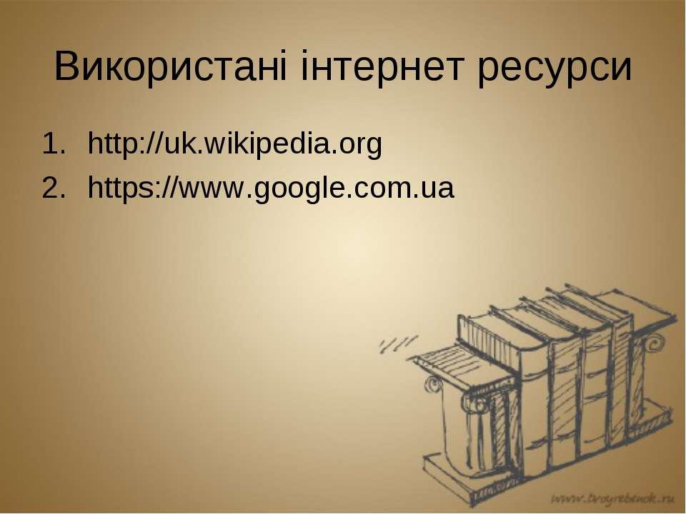 Використані інтернет ресурси http://uk.wikipedia.org https://www.google.com.ua