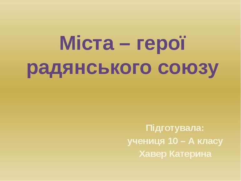 Міста – герої радянського союзу Підготувала: учениця 10 – А класу Хавер Катерина