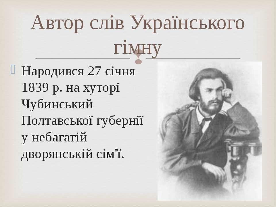 Автор слів Українського гімну Народився 27 січня 1839 р. на хуторі Чубинський...