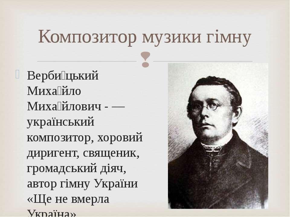 Композитор музики гімну Верби цький Миха йло Миха йлович - — український комп...