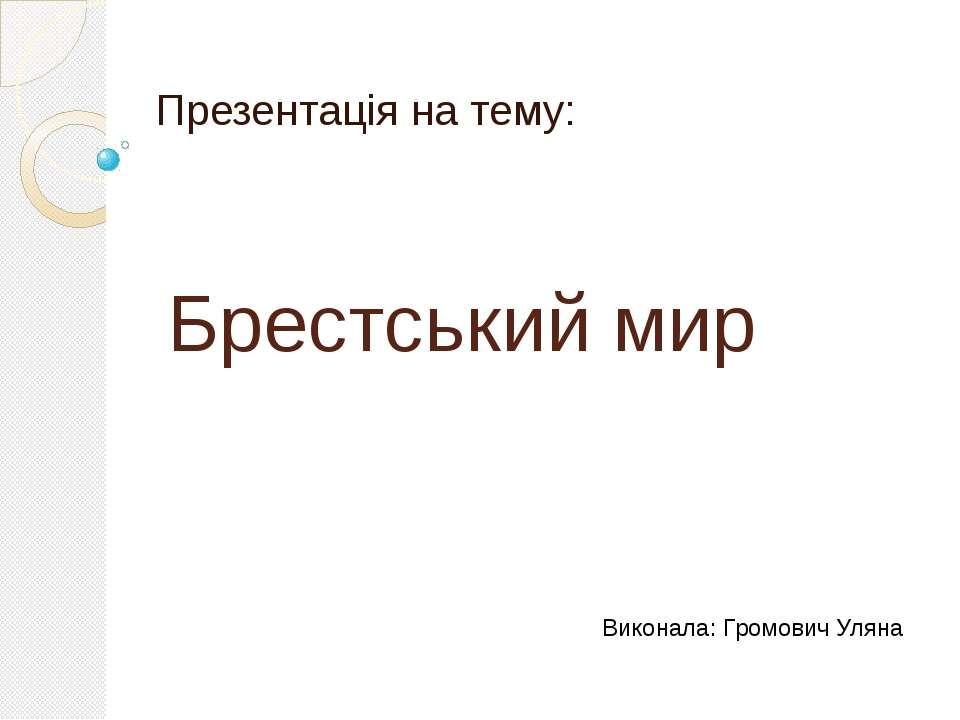 Брестський мир Презентація на тему: Виконала: Громович Уляна