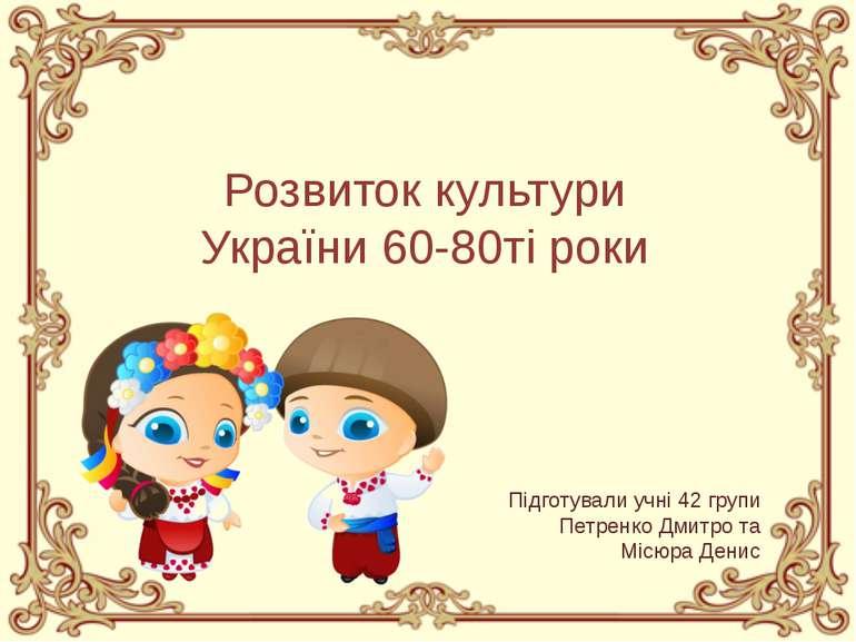 Розвиток культури України 60-80ті роки Підготували учні 42 групи Петренко Дми...