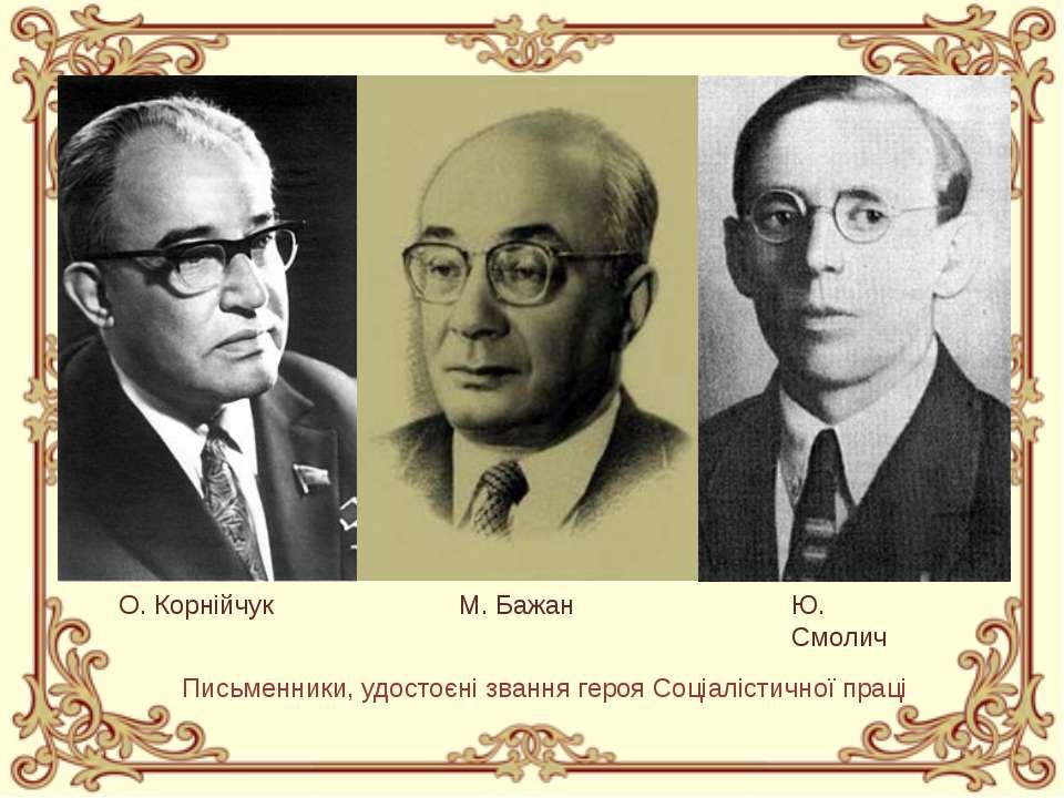 О. Корнійчук М. Бажан Ю. Смолич Письменники, удостоєні звання героя Соціаліст...
